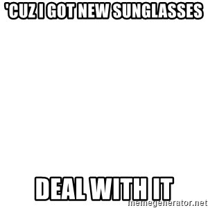 Deal With It - 'Cuz I got new SunGlasses Deal with it
