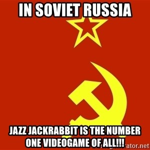In Soviet Russia - in soviet russia jazz jackrabbit is the number one videogame of all!!!
