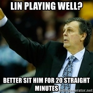 Kevin McFail Meme - Lin playing well? better sit him for 20 straight minutes