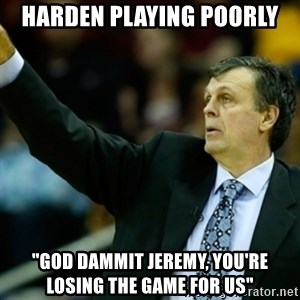 """Kevin McFail Meme - Harden playing poorly """"God dammit jeremy, you're losing the game for us"""""""