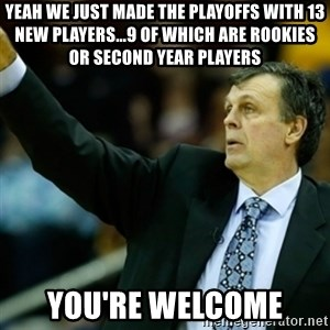 Kevin McFail Meme - Yeah we just made the playoffs with 13 new players...9 of whiCh are rookies or second year players You're welcome