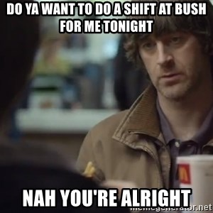 nah you're alright - DO YA WANT TO DO A SHIFT AT BUSH FOR ME TONIGHT NAH YOU'RE ALRIGHT