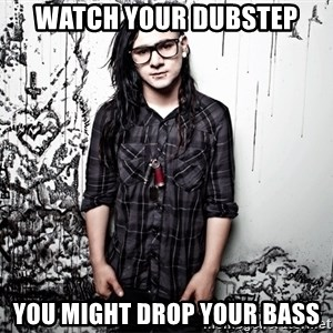 skrillex - Watch your dubstep You might drop your bass
