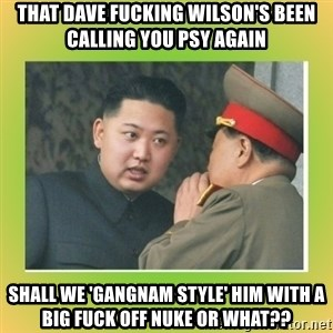 kim joung - That Dave fucking wilson's been calling you psy again shall we 'gangnam style' him with a big fuck off nuke or what??