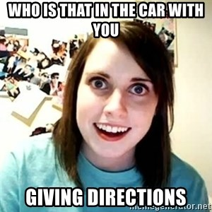 overly attached girl - who is that in the car with you giving directions
