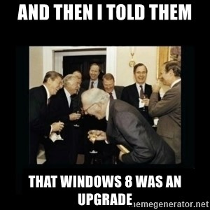 Rich Men Laughing - And then I told them That Windows 8 was an upgrade