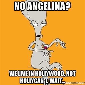 Evil Roger - no angelina? we live in hollywood, not hollycan't. wait...