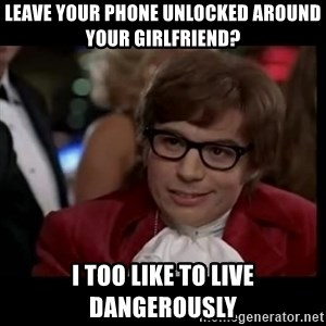 live dangerously austin - leave your phone unlocked around your girlfriend? I too like to live dangerously
