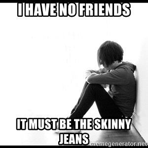 First World Problems - i have no friends it must be the skinny jeans