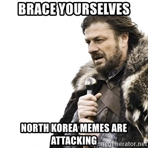 Winter is Coming - Brace Yourselves North korea memes are attacking