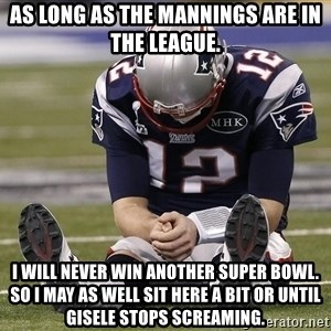 Sad Tom Brady - as long as the mannings are in the league. i will never win another super bowl. so i may as well sit here a bit or until gisele stops screaming.