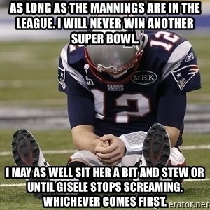 Sad Tom Brady - as long as the mannings are in the league. I will never win another super bowl. i may as well sit her a bit and stew or until gisele stops screaming. whichever comes first.