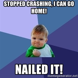 Success Kid - Stopped crashing, I can go home!  NAILED IT!