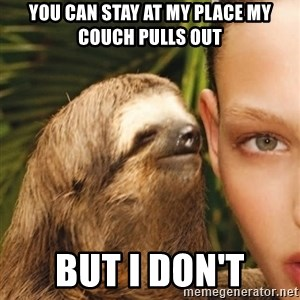The Rape Sloth - You can stay at my place my couCh pulls out BUt I don't