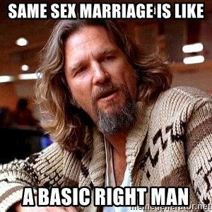 Big Lebowski - same sex marriage is like A basic right man