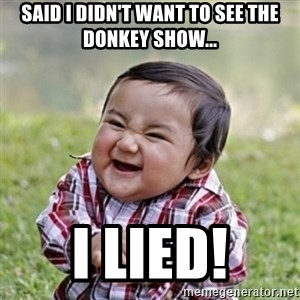 evil toddler kid2 - said i didn't want to see the donkey show... I LIED!
