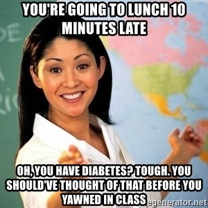 Unhelpful High School Teacher - You're going to lunch 10 minutes late Oh, you have diabetes? Tough. You should've thought of that before you yawned in class