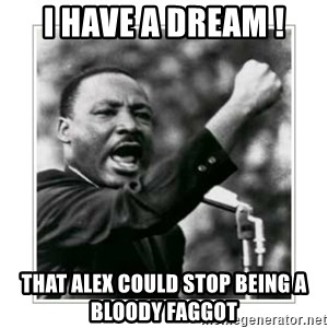 I HAVE A DREAM - I have a dream ! that alex could stop being a bloody faggot