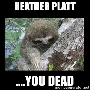 Creepy Sloth - Heather platt ....you dead