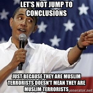 Obama You Mad - let's not jump to conclusions just because they are muslim terrorists doesn't mean they are muslim terrorists