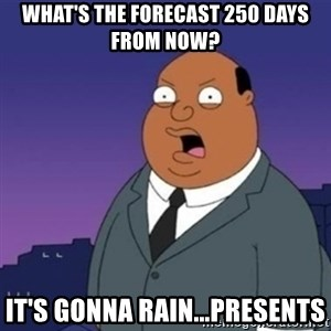 Ollie the Weatherman - what's the forecast 250 days from now? it's gonna rain...presents