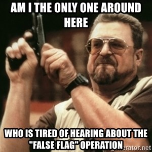 "Walter Sobchak with gun - am i the only one around here who is tired of hearing about the ""false flag"" operation"