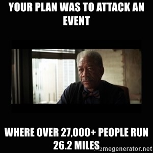 Good Luck Morgan Freeman - your plan was to attack an event where over 27,000+ people run 26.2 miles