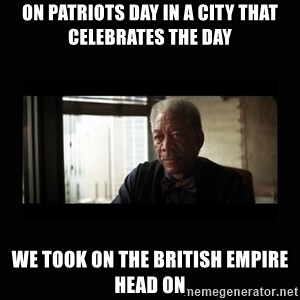 Good Luck Morgan Freeman - On patriots day in a city that celebrates the day we took on the british empire head on