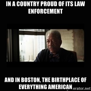Good Luck Morgan Freeman - In a country proud of its law enforcement and in Boston, the birthplace of everything american