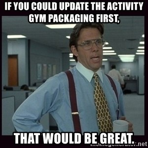 Yeeah..If you could just go ahead and...etc - If you could update the Activity Gym Packaging first, That would be great.