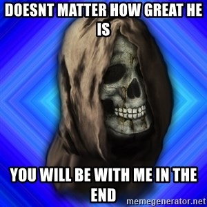 Scytheman - Doesnt matter how great he is you will be with me in the end