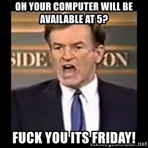 Fuck it meme - Oh your computer will be available at 5?  FUCK YOU ITS FRIDAY!