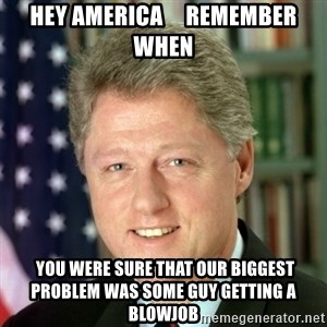 Bill Clinton Meme - hey america     remember when  you were sure that our biggest problem was some guy getting a blowjob