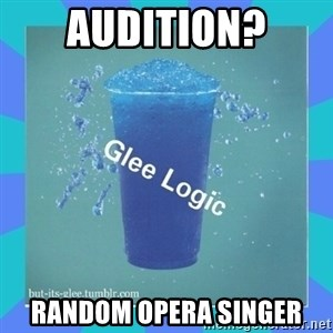 Glee Logic - aUDITION? rANDOM OPERA SINGER