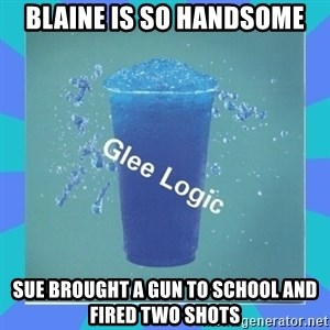 Glee Logic - bLAINE IS SO HANDSOME sUE BROUGHT A GUN TO SCHOOL AND FIRED TWO SHOTS