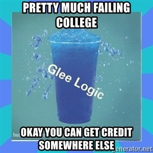Glee Logic - pRETTY MUCH FAILING COLLEGE oKAY YOU CAN GET CREDIT SOMEWHERE ELSE