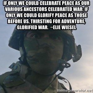Aghast Soldier Guy - If only we could celebrate peace as our various ancestors celebrated war; if only we could glorify peace as those before us, thirsting for adventure, glorified war.  ~Elie Wiesel