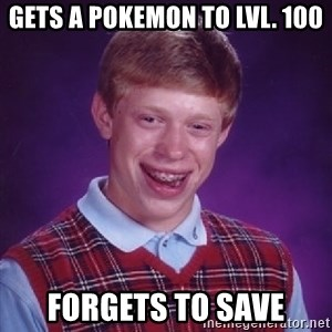 Bad Luck Brian - gets a pokemon to lvl. 100 forgets to save