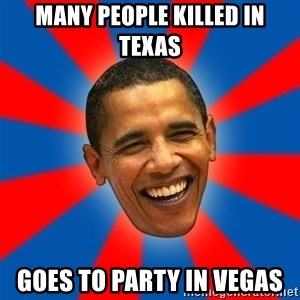 Obama - Many people killed in texas goes to party in vegas