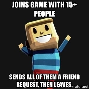 Happy Tourist - Joins game with 15+ people SENDS ALL OF THEM A FRIEND REQUEST, THEN LEAVES.