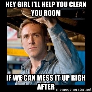 Confused Ryan Gosling - Hey girl i'll help you clean you room If we can mess it up righ after