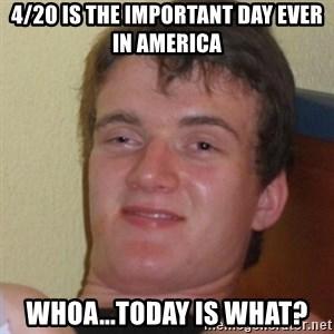 Stoner Stanley - 4/20 is the important day ever in america whoa...today is what?