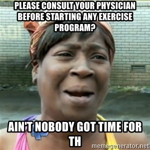 Ain't Nobody got time fo that - please consult your physician before starting any exercise program? ain't nobody got time for th