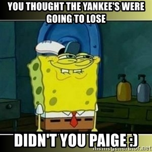 "Spongebob ""You thought..."" - You thought the Yankee's were going to lose Didn't You Paige :)"