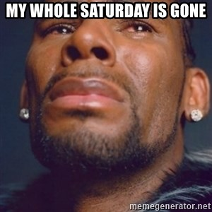 R. Kelly - My whole Saturday is gone