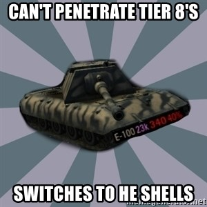TERRIBLE E-100 DRIVER - Can't penetrate tier 8's Switches to HE SHELLS