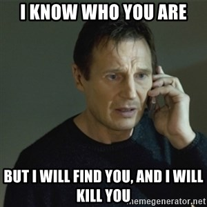 I don't know who you are... - I know who you are But I will find you, and I will kill you