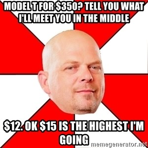 Pawn Stars - model t for $350? Tell you what I'll meet you in the middle  $12. ok $15 is the highest i'm going