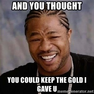 Yo Dawg - and you thought  you could keep the gold i gave u