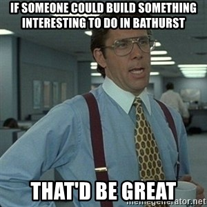 Yeah that'd be great... - if someone could build something interesting to do in bathurst that'd be great